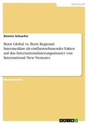 Born Global vs. Born Regional. Intermediare ALS Einflussnehmender Faktor Auf Das Internationalisierungsmuster Von International New Ventures