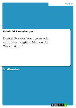 Digital Devides. Verringern Oder Vergroern Digitale Medien Die Wissenskluft?