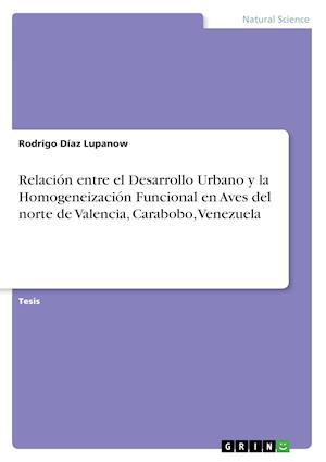 Bog, paperback Relacion Entre El Desarrollo Urbano y La Homogeneizacion Funcional En Aves del Norte de Valencia, Carabobo, Venezuela af Rodrigo Diaz Lupanow