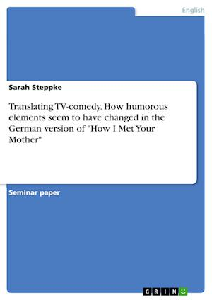 Translating TV-Comedy. How Humorous Elements Seem to Have Changed in the German Version of How I Met Your Mother