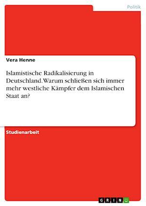 Bog, paperback Islamistische Radikalisierung in Deutschland. Warum Schlieen Sich Immer Mehr Westliche Kampfer Dem Islamischen Staat An? af Vera Henne