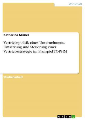 Bog, paperback Vertriebspolitik Eines Unternehmens. Umsetzung Und Steuerung Einer Vertriebsstrategie Im Planspiel Topsim af Katharina Michel
