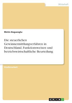 Bog, paperback Die Steuerlichen Gewinnermittlungverfahren in Deutschland. Funktionsweisen Und Betriebswirtschaftliche Beurteilung af Metin Bogazoglu