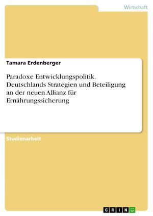 Bog, paperback Paradoxe Entwicklungspolitik. Deutschlands Strategien Und Beteiligung an Der Neuen Allianz Fur Ernahrungssicherung af Tamara Erdenberger