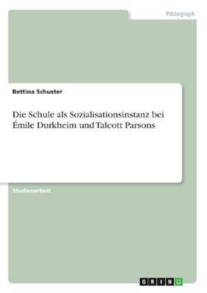 Bog, paperback Die Schule ALS Sozialisationsinstanz Bei Emile Durkheim Und Talcott Parsons af Bettina Schuster