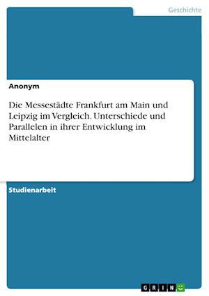 Bog, paperback Die Messestadte Frankfurt Am Main Und Leipzig Im Vergleich. Unterschiede Und Parallelen in Ihrer Entwicklung Im Mittelalter af Anonym
