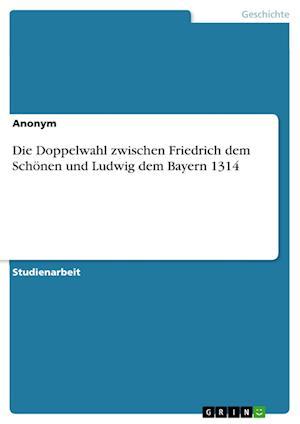 Bog, paperback Die Doppelwahl Zwischen Friedrich Dem Schonen Und Ludwig Dem Bayern 1314 af Anonym