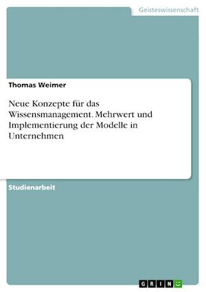 Neue Konzepte Fur Das Wissensmanagement. Mehrwert Und Implementierung Der Modelle in Unternehmen