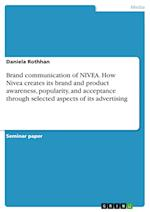 Brand Communication of Nivea. How Nivea Creates Its Brand and Product Awareness, Popularity, and Acceptance Through Selected Aspects of Its Advertisin