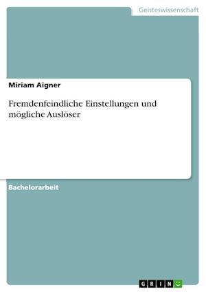 Bog, paperback Fremdenfeindliche Einstellungen Und Mogliche Ausloser af Miriam Aigner
