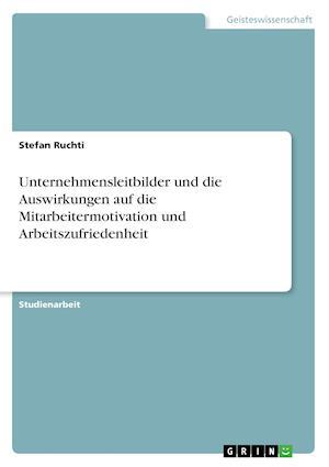 Bog, paperback Unternehmensleitbilder Und Die Auswirkungen Auf Die Mitarbeitermotivation Und Arbeitszufriedenheit af Stefan Ruchti