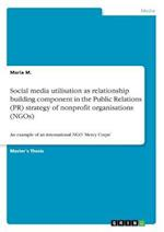 Social Media Utilisation as Relationship Building Component in the Public Relations (PR) Strategy of Nonprofit Organisations (Ngos)