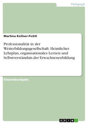 Bog, paperback Professionalitat in Der Weiterbildungsgesellschaft. Heimlicher Lehrplan, Organisationales Lernen Und Selbstverstandnis Der Erwachsenenbildung af Martina Kellner-Fichtl