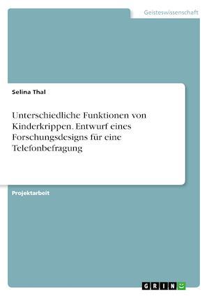 Bog, paperback Unterschiedliche Funktionen Von Kinderkrippen. Entwurf Eines Forschungsdesigns Fur Eine Telefonbefragung af Selina Thal