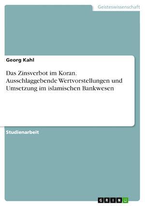 Das Zinsverbot Im Koran. Ausschlaggebende Wertvorstellungen Und Umsetzung Im Islamischen Bankwesen