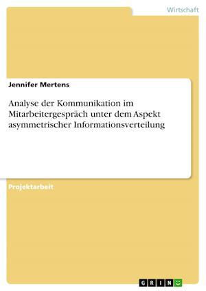 Bog, paperback Analyse Der Kommunikation Im Mitarbeitergesprach Unter Dem Aspekt Asymmetrischer Informationsverteilung af Jennifer Mertens