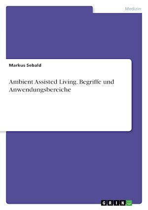 Bog, paperback Ambient Assisted Living. Begriffe Und Anwendungsbereiche af Markus Sebald