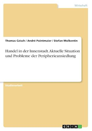 Bog, paperback Handel in Der Innenstadt. Aktuelle Situation Und Probleme Der Peripherieansiedlung af Thomas Czisch, Stefan Molkentin, Andre Pointmaier