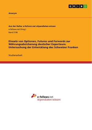 Bog, paperback Einsatz Von Optionen, Futures Und Forwards Zur Wahrungsabsicherung Deutscher Exporteure. Untersuchung Der Entwicklung Des Schweizer Franken af Anonym