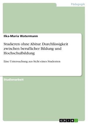 Bog, paperback Studieren Ohne Abitur. Durchlassigkeit Zwischen Beruflicher Bildung Und Hochschulbildung af Ilka-Maria Watermann