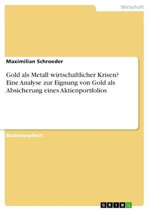 Bog, paperback Gold ALS Metall Wirtschaftlicher Krisen? Eine Analyse Zur Eignung Von Gold ALS Absicherung Eines Aktienportfolios af Maximilian Schroeder