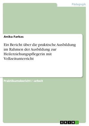 Bog, paperback Ein Bericht Uber Die Praktische Ausbildung Im Rahmen Der Ausbildung Zur Heilerziehungspflegerin Mit Vollzeitunterricht af Anika Farkas