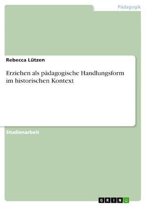 Bog, paperback Erziehen ALS Padagogische Handlungsform Im Historischen Kontext af Rebecca Lutzen