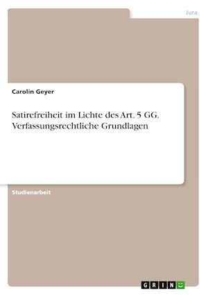 Satirefreiheit Im Lichte Des Art. 5 Gg. Verfassungsrechtliche Grundlagen