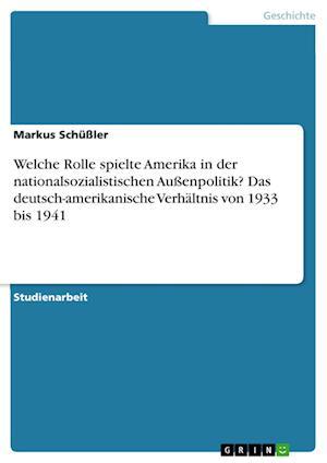 Bog, paperback Welche Rolle Spielte Amerika in Der Nationalsozialistischen Aussenpolitik? Das Deutsch-Amerikanische Verhaltnis Von 1933 Bis 1941 af Markus Schussler