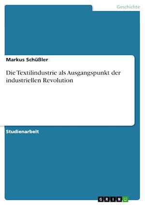 Bog, paperback Die Textilindustrie ALS Ausgangspunkt Der Industriellen Revolution af Markus Schussler