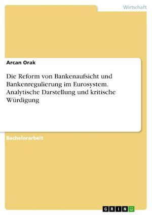 Bog, paperback Die Reform Von Bankenaufsicht Und Bankenregulierung Im Eurosystem. Analytische Darstellung Und Kritische Wurdigung af Arcan Orak