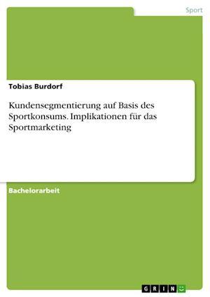Bog, paperback Kundensegmentierung Auf Basis Des Sportkonsums. Implikationen Fur Das Sportmarketing af Tobias Burdorf