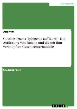 Bog, paperback Goethes Drama Iphigenie Auf Tauris. Die Auffassung Von Familie Und Die Mit Ihm Verknupften Geschlechtermodelle af Anonym