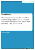 Displaying the Contemporary Other. How Has Photography Been Used to Reinforce Stereotypes and Demonize the Islamic Faith During the Fight Against Terr