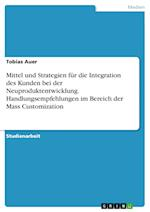 Mittel Und Strategien Fur Die Integration Des Kunden Bei Der Neuproduktentwicklung. Handlungsempfehlungen Im Bereich Der Mass Customization