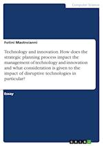 Technology and Innovation. How Does the Strategic Planning Process Impact the Management of Technology and Innovation and What Consideration Is Given