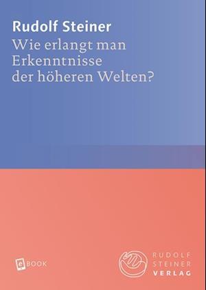 Wie erlangt man Erkenntnisse der hoheren Welten? af Rudolf Steiner