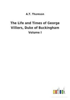 The Life and Times of George Villiers, Duke of Buckingham