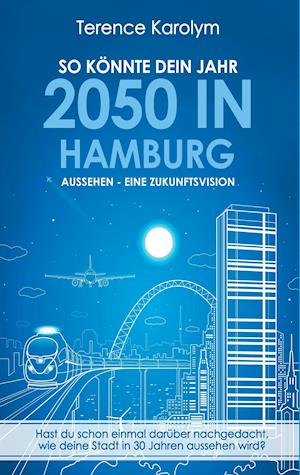Bog, paperback So Konnte Dein Jahr 2050 in Hamburg Aussehen - Eine Zukunftsvision af Terence Karolym