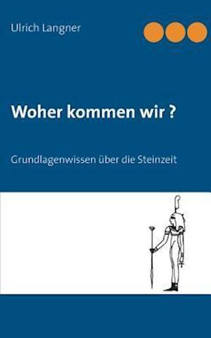 Bog, paperback Woher Kommen Wir? Grundlagenwissen Uber Die Steinzeit af Ulrich Langner