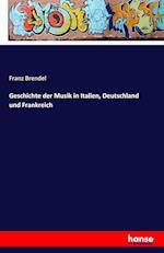 Geschichte Der Musik in Italien, Deutschland Und Frankreich af Franz Brendel