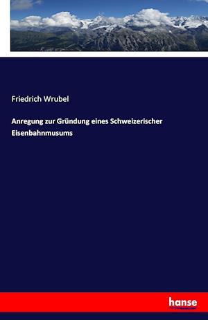 Anregung Zur Grundung Eines Schweizerischer Eisenbahnmusums