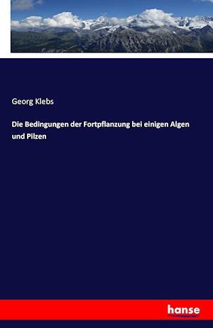 Bog, paperback Die Bedingungen Der Fortpflanzung Bei Einigen Algen Und Pilzen af Georg Klebs