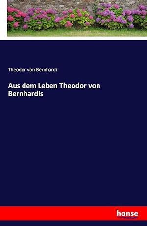 Aus dem Leben Theodor von Bernhardis