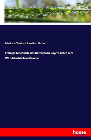 Bog, paperback Erbfolgs-Geschichte Des Herzogtums Bayern Unter Dem Wittelsbachischen Stamme af Friedrich Christoph Jonathan Fischer