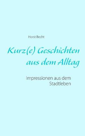 Bog, paperback Kurz(e) Geschichten Aus Dem Alltag af Horst Becht
