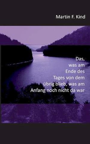 Bog, paperback Das Was Am Ende Des Tages Von Dem Ubrig Blieb Was Am Anfang Noch Nicht Da War af Martin F. Kind