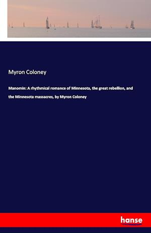 Bog, hæftet Manomin: A rhythmical romance of Minnesota, the great rebellion, and the Minnesota massacres, by Myron Coloney af Myron Coloney