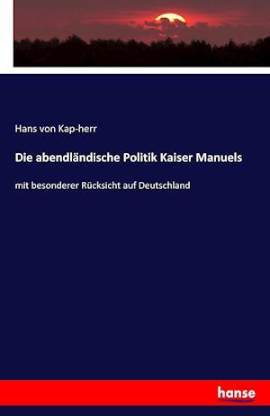 Bog, paperback Die Abendlandische Politik Kaiser Manuels af Hans Von Kap-Herr