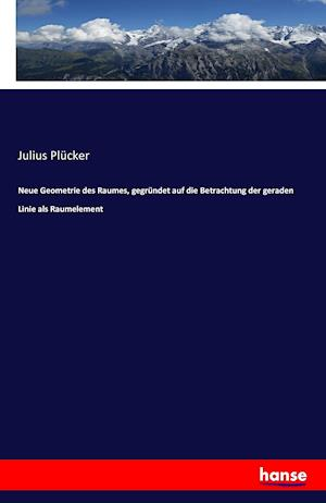Bog, paperback Neue Geometrie Des Raumes, Gegrundet Auf Die Betrachtung Der Geraden Linie ALS Raumelement af Julius Plucker